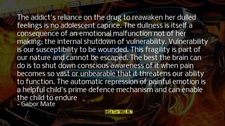 Shutdown Sayings By Gabor Mate: The addict's reliance on the drug to reawaken her dulled feelings is no adolescent caprice.