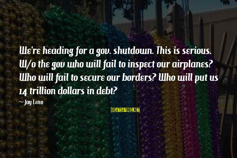 Shutdown Sayings By Jay Leno: We're heading for a gov. shutdown. This is serious. W/o the gov who will fail