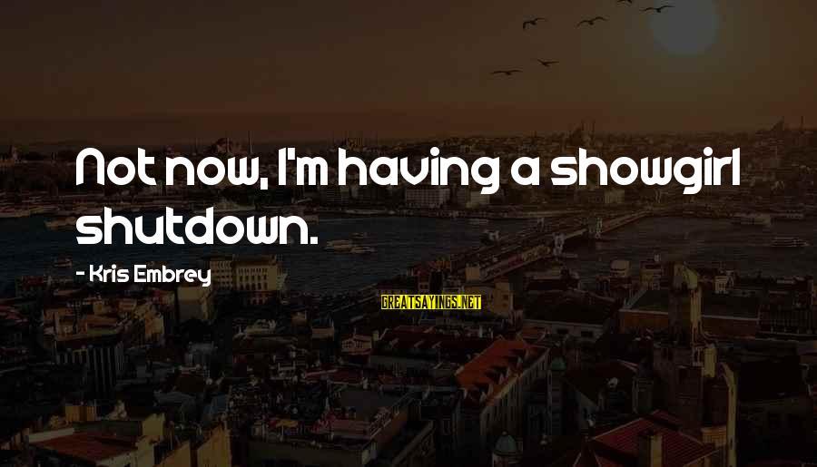 Shutdown Sayings By Kris Embrey: Not now, I'm having a showgirl shutdown.