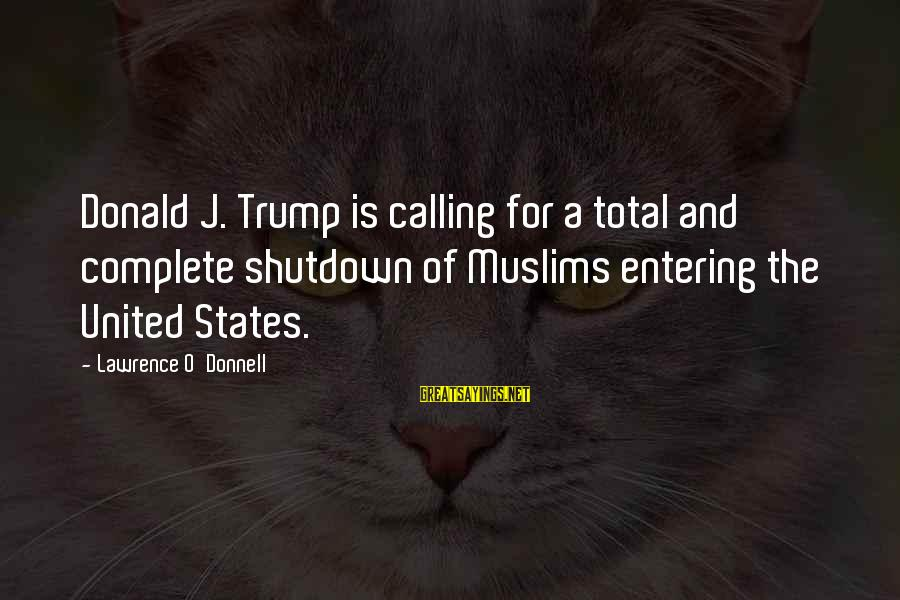 Shutdown Sayings By Lawrence O'Donnell: Donald J. Trump is calling for a total and complete shutdown of Muslims entering the