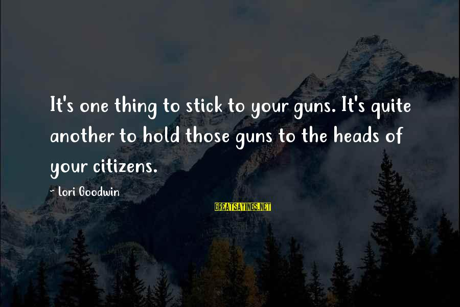 Shutdown Sayings By Lori Goodwin: It's one thing to stick to your guns. It's quite another to hold those guns