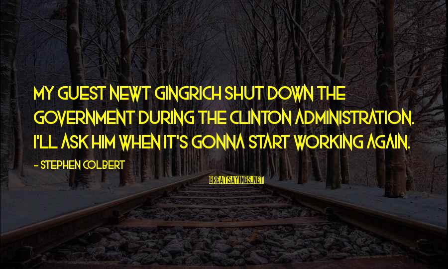 Shutdown Sayings By Stephen Colbert: My guest Newt Gingrich shut down the government during the Clinton administration. I'll ask him