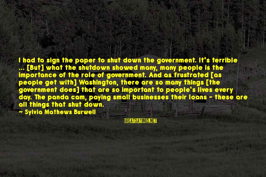 Shutdown Sayings By Sylvia Mathews Burwell: I had to sign the paper to shut down the government. It's terrible ... [But]