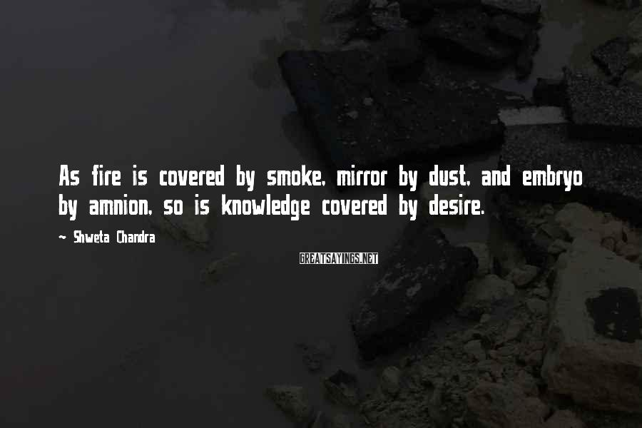 Shweta Chandra Sayings: As fire is covered by smoke, mirror by dust, and embryo by amnion, so is