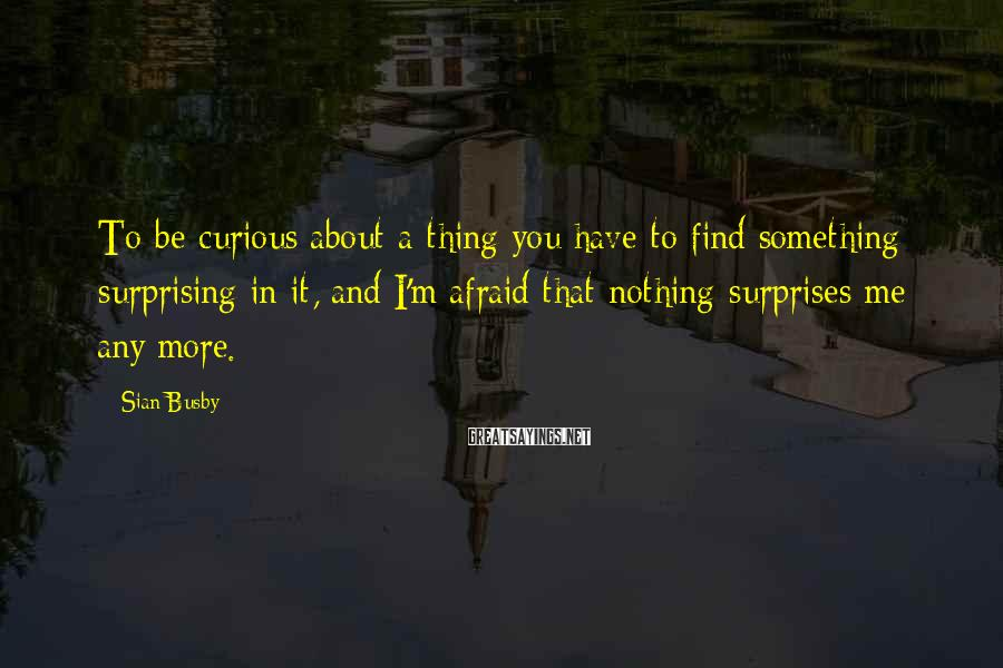 Sian Busby Sayings: To be curious about a thing you have to find something surprising in it, and