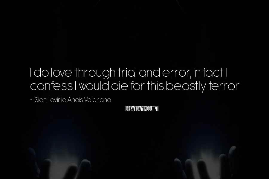 Sian Lavinia Anais Valeriana Sayings: I do love through trial and error, in fact I confess I would die for