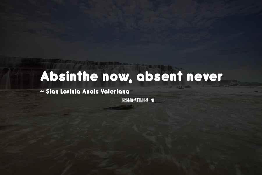 Sian Lavinia Anais Valeriana Sayings: Absinthe now, absent never