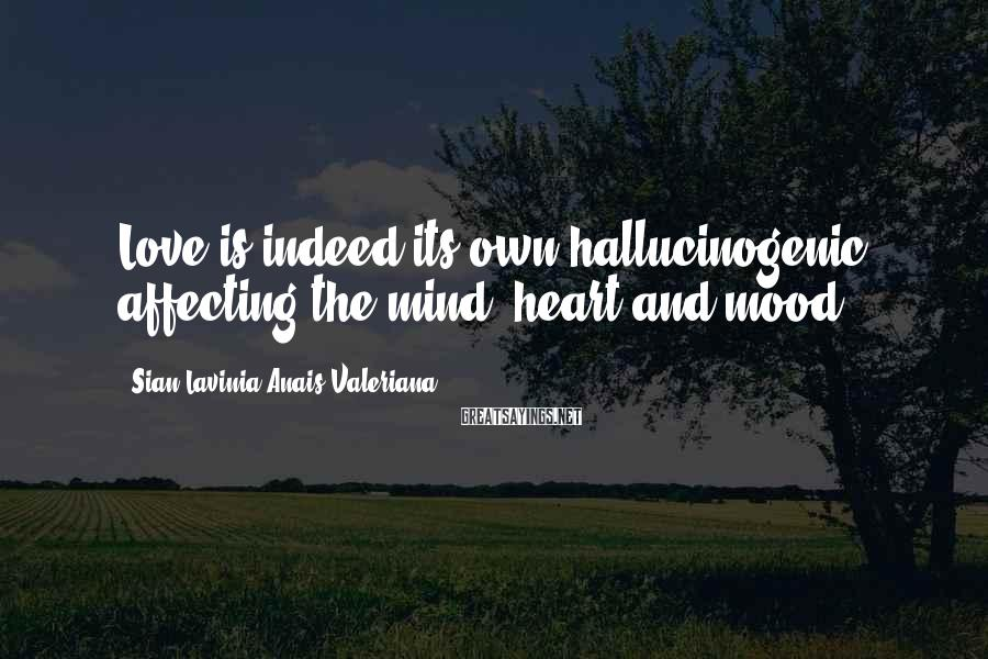 Sian Lavinia Anais Valeriana Sayings: Love is indeed its own hallucinogenic affecting the mind, heart and mood