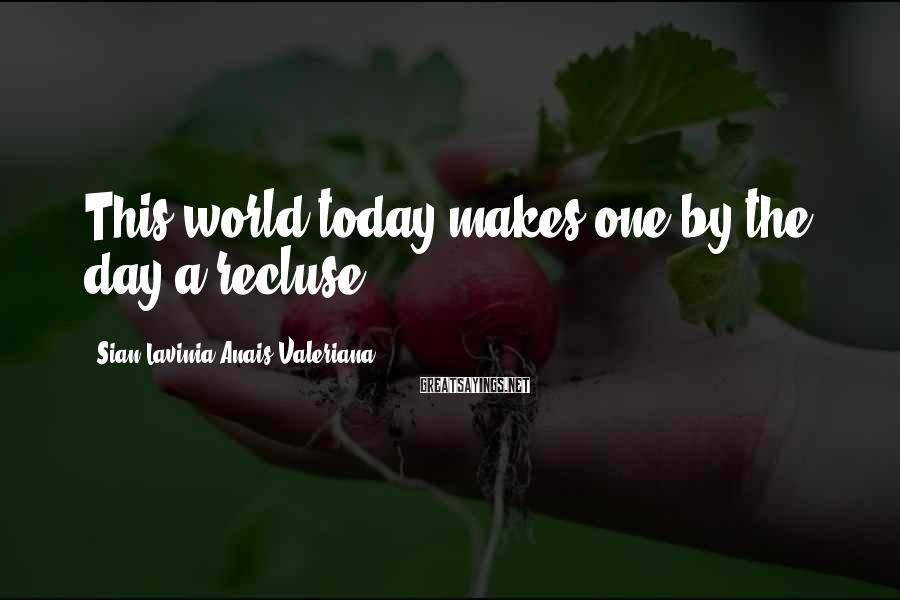 Sian Lavinia Anais Valeriana Sayings: This world today makes one by the day a recluse