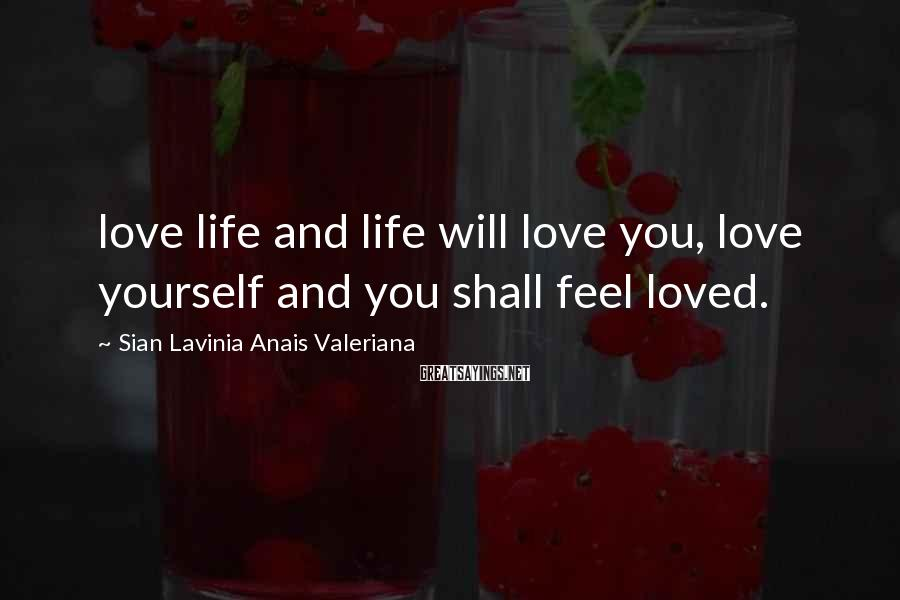 Sian Lavinia Anais Valeriana Sayings: love life and life will love you, love yourself and you shall feel loved.