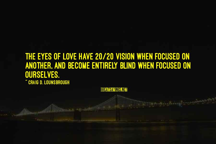 Sibling Feud Sayings By Craig D. Lounsbrough: The eyes of love have 20/20 vision when focused on another, and become entirely blind