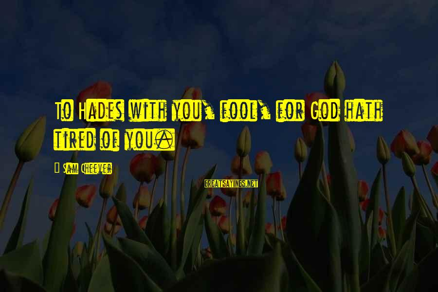 Sibling Feud Sayings By Sam Cheever: To Hades with you, fool, for God hath tired of you.