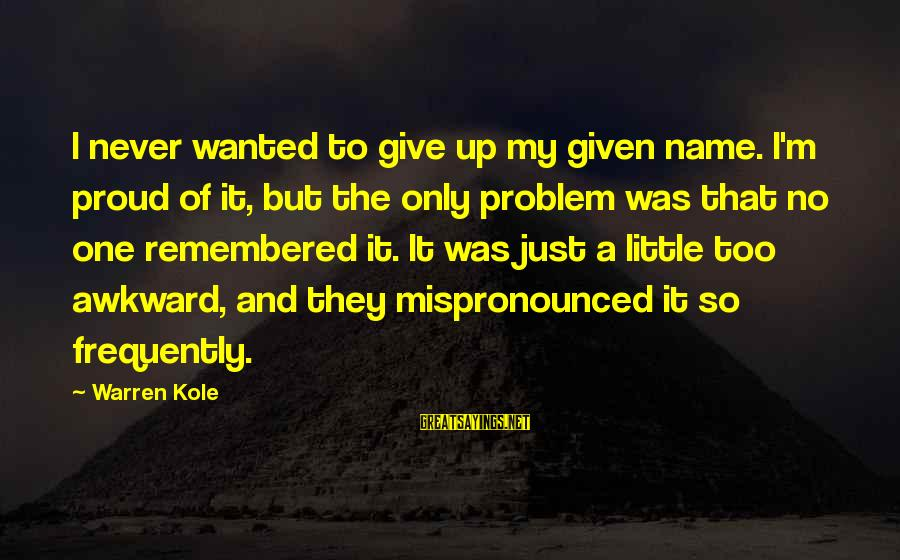 Sibling Feud Sayings By Warren Kole: I never wanted to give up my given name. I'm proud of it, but the