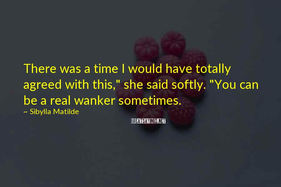 """Sibylla Matilde Sayings: There was a time I would have totally agreed with this,"""" she said softly. """"You"""