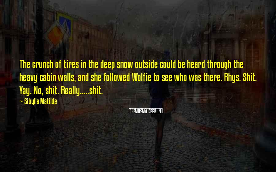 Sibylla Matilde Sayings: The crunch of tires in the deep snow outside could be heard through the heavy
