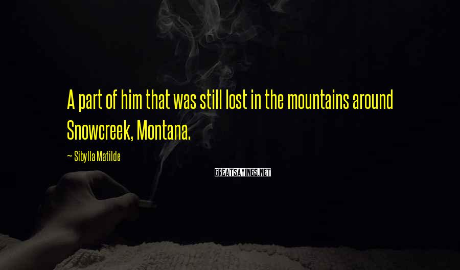 Sibylla Matilde Sayings: A part of him that was still lost in the mountains around Snowcreek, Montana.