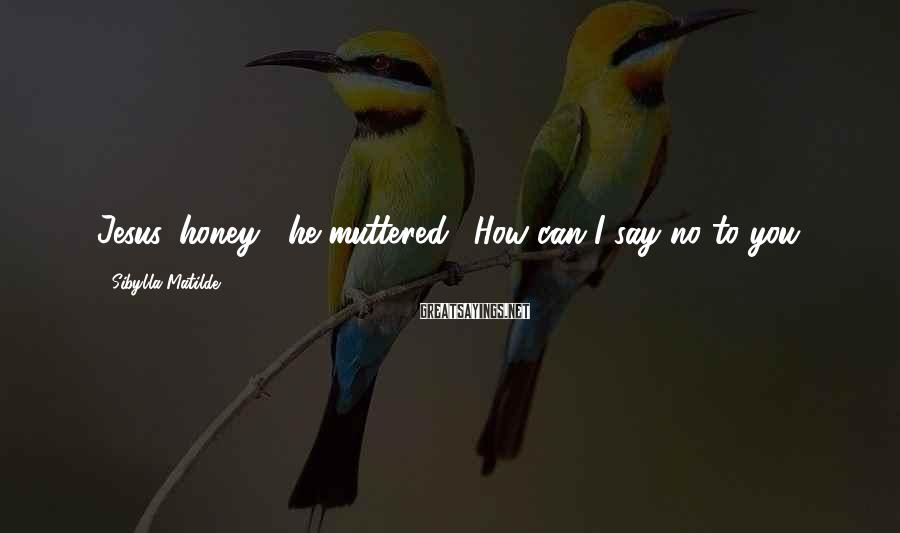 """Sibylla Matilde Sayings: Jesus, honey,"""" he muttered. """"How can I say no to you?"""