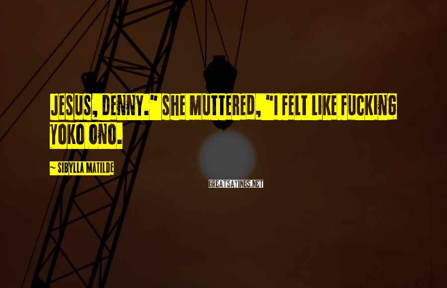 """Sibylla Matilde Sayings: Jesus, Denny."""" she muttered, """"I felt like fucking Yoko Ono."""
