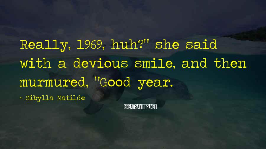 """Sibylla Matilde Sayings: Really, 1969, huh?"""" she said with a devious smile, and then murmured, """"Good year."""