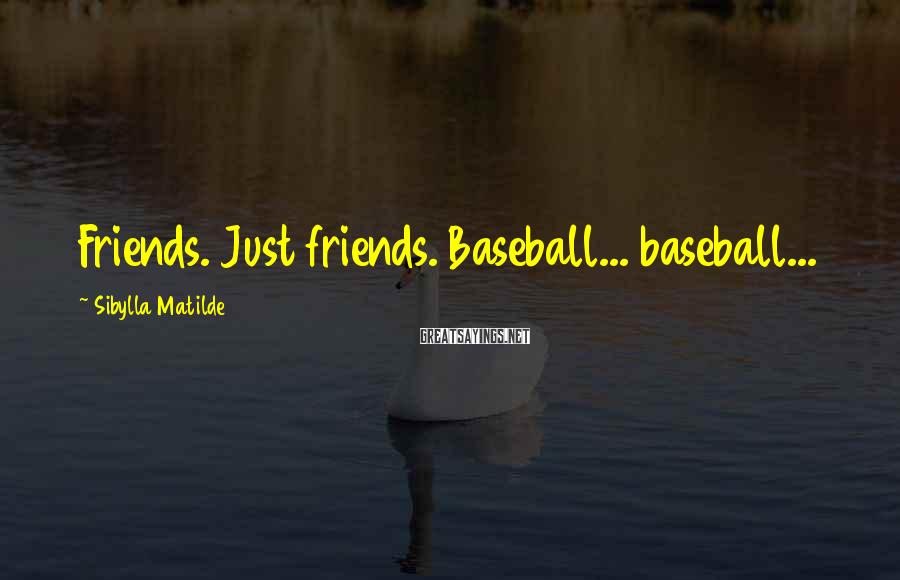 Sibylla Matilde Sayings: Friends. Just friends. Baseball... baseball...
