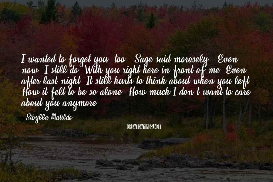 """Sibylla Matilde Sayings: I wanted to forget you, too,"""" Sage said morosely. """"Even now, I still do. With"""