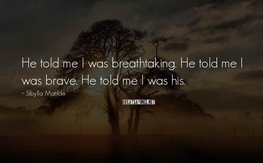 Sibylla Matilde Sayings: He told me I was breathtaking. He told me I was brave. He told me