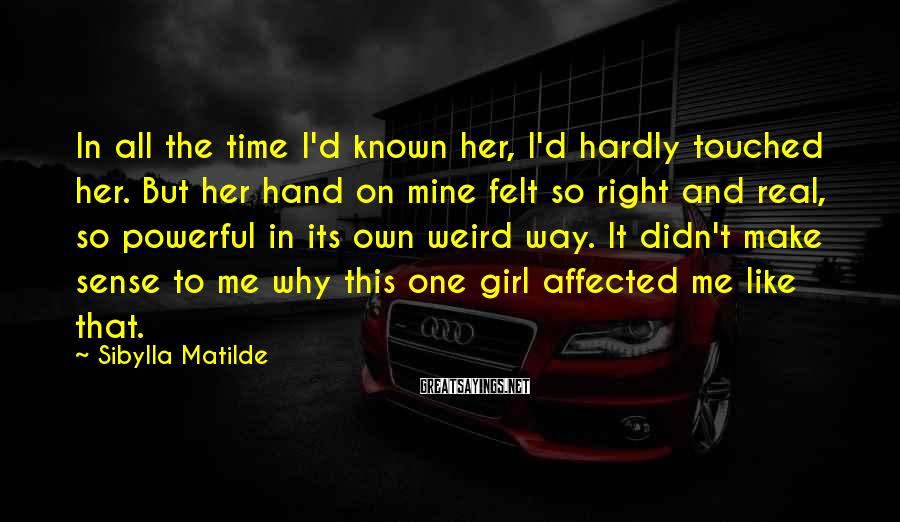Sibylla Matilde Sayings: In all the time I'd known her, I'd hardly touched her. But her hand on