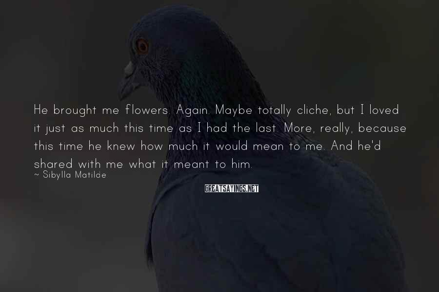 Sibylla Matilde Sayings: He brought me flowers. Again. Maybe totally cliche, but I loved it just as much