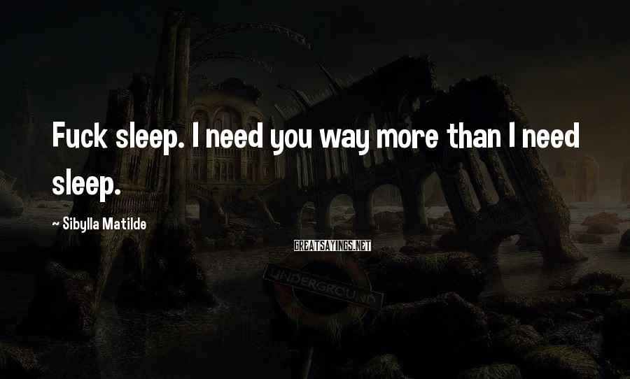 Sibylla Matilde Sayings: Fuck sleep. I need you way more than I need sleep.