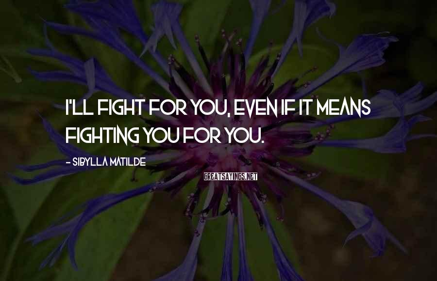 Sibylla Matilde Sayings: I'll fight for you, even if it means fighting you for you.