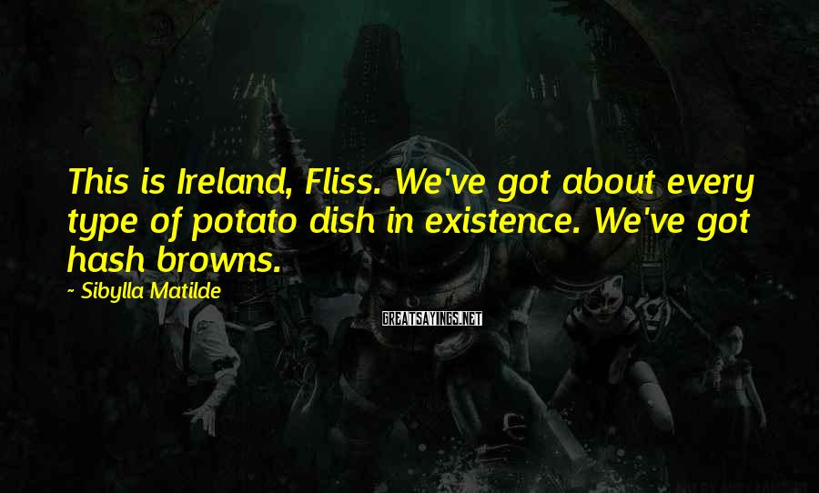 Sibylla Matilde Sayings: This is Ireland, Fliss. We've got about every type of potato dish in existence. We've