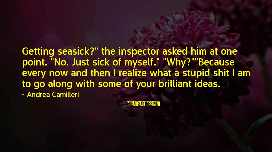 """Sick But Funny Sayings By Andrea Camilleri: Getting seasick?"""" the inspector asked him at one point. """"No. Just sick of myself."""" """"Why?""""""""Because"""