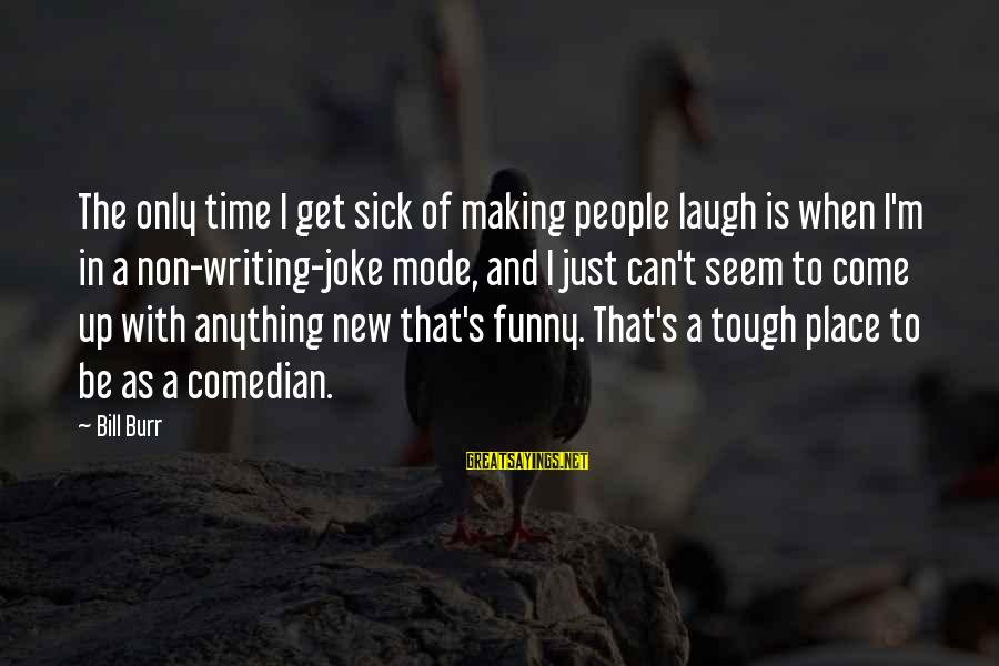 Sick But Funny Sayings By Bill Burr: The only time I get sick of making people laugh is when I'm in a