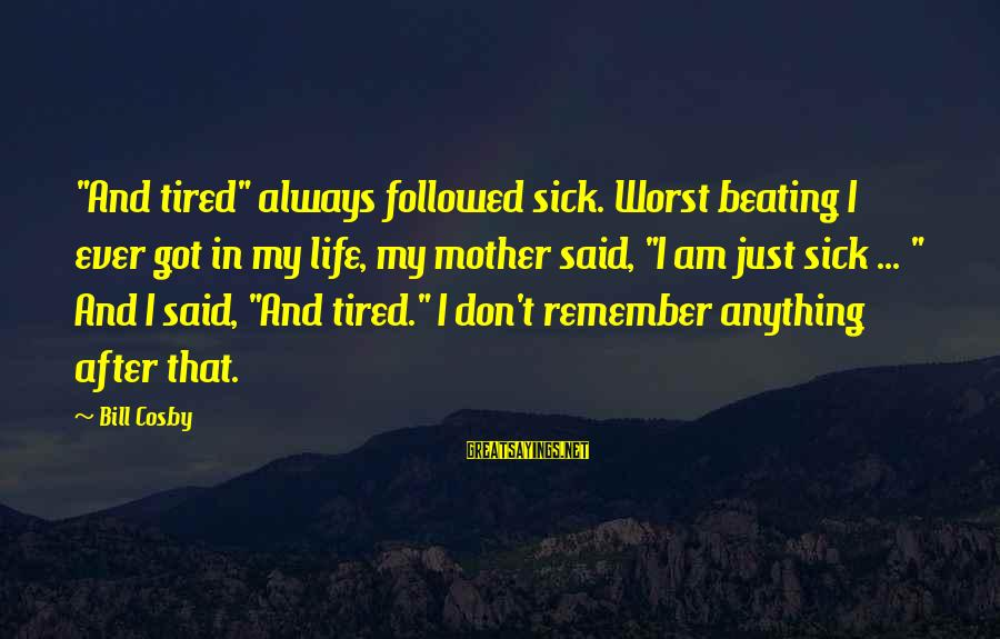 """Sick But Funny Sayings By Bill Cosby: """"And tired"""" always followed sick. Worst beating I ever got in my life, my mother"""