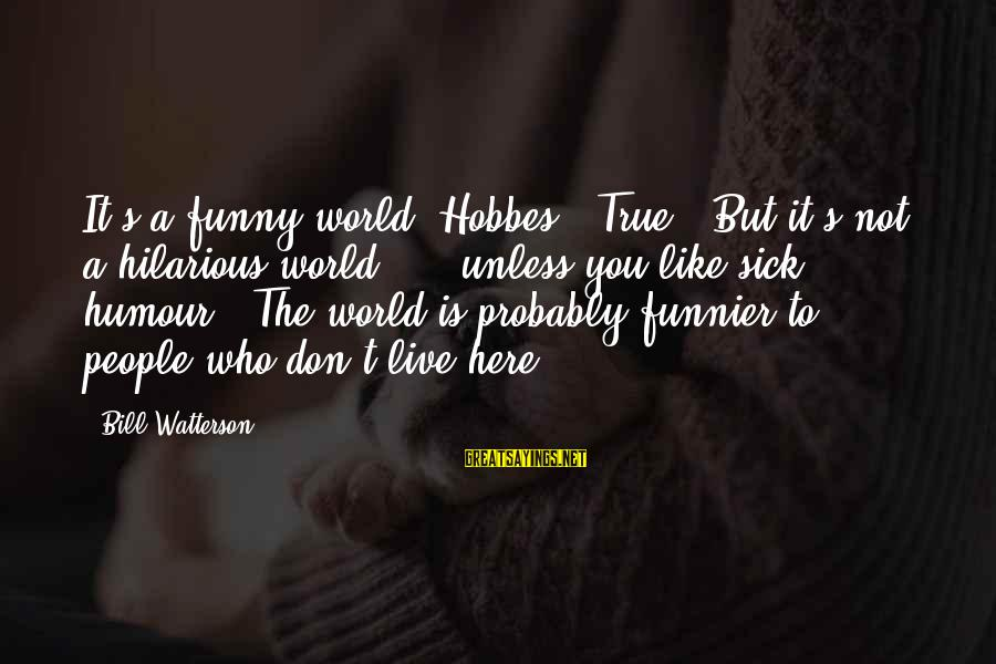 """Sick But Funny Sayings By Bill Watterson: It's a funny world, Hobbes.""""""""True.""""""""But it's not a hilarious world. ... unless you like sick"""