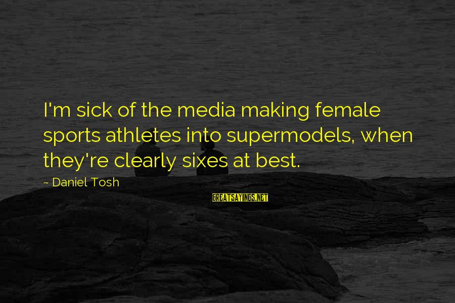 Sick But Funny Sayings By Daniel Tosh: I'm sick of the media making female sports athletes into supermodels, when they're clearly sixes