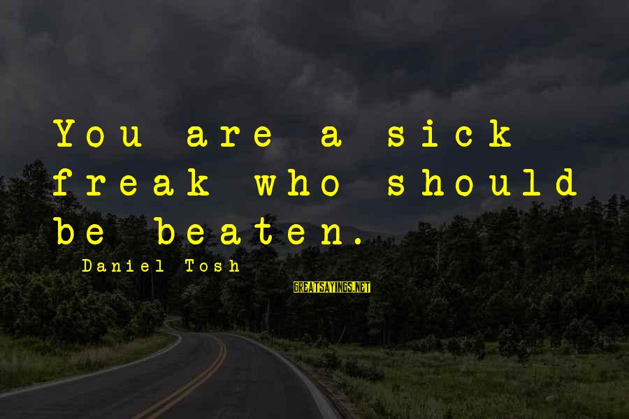 Sick But Funny Sayings By Daniel Tosh: You are a sick freak who should be beaten.