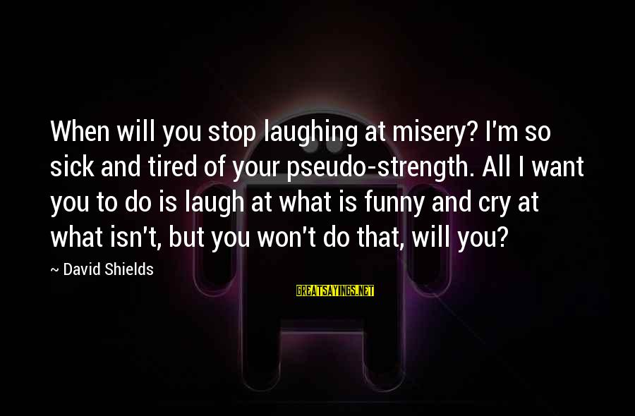 Sick But Funny Sayings By David Shields: When will you stop laughing at misery? I'm so sick and tired of your pseudo-strength.
