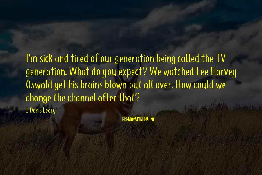 Sick But Funny Sayings By Denis Leary: I'm sick and tired of our generation being called the TV generation. What do you