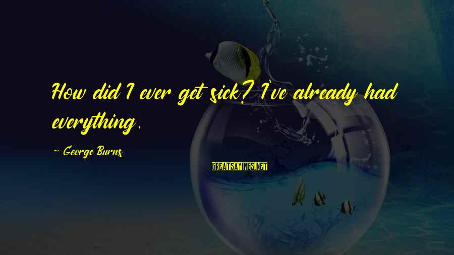 Sick But Funny Sayings By George Burns: How did I ever get sick? I've already had everything.