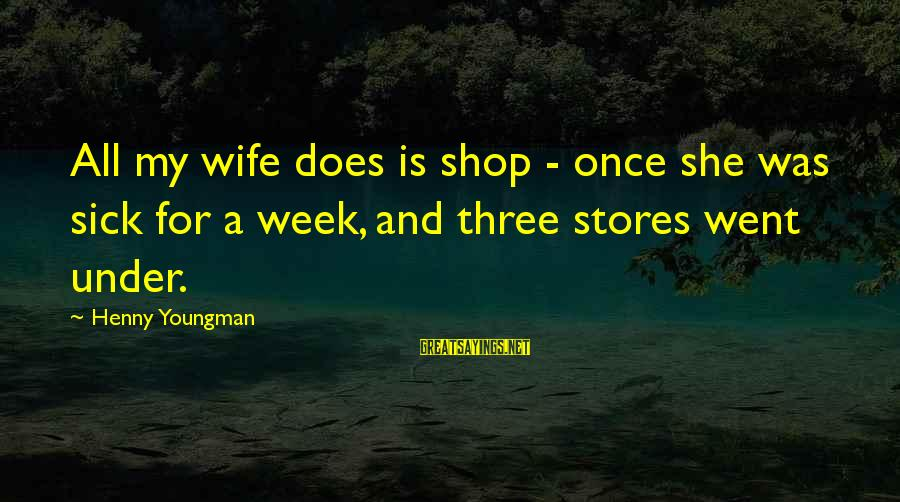 Sick But Funny Sayings By Henny Youngman: All my wife does is shop - once she was sick for a week, and