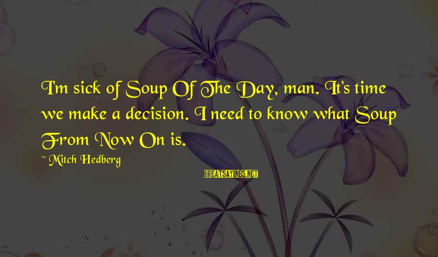Sick But Funny Sayings By Mitch Hedberg: I'm sick of Soup Of The Day, man. It's time we make a decision. I