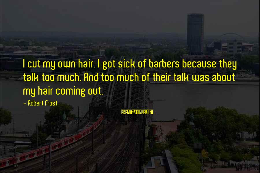 Sick But Funny Sayings By Robert Frost: I cut my own hair. I got sick of barbers because they talk too much.