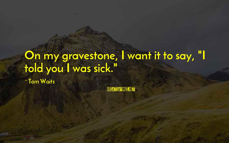 """Sick But Funny Sayings By Tom Waits: On my gravestone, I want it to say, """"I told you I was sick."""""""