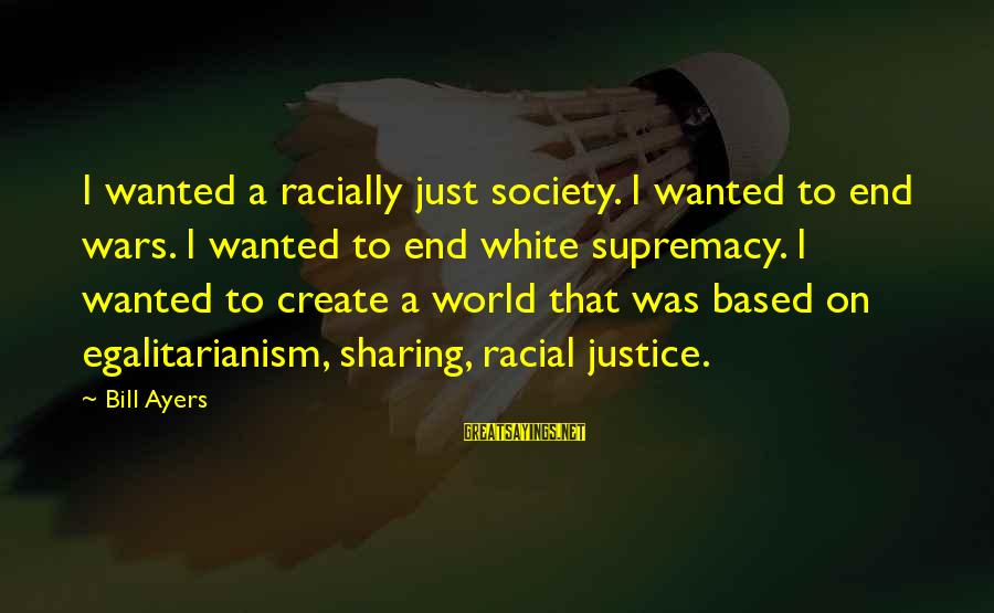 Sickrooms Sayings By Bill Ayers: I wanted a racially just society. I wanted to end wars. I wanted to end