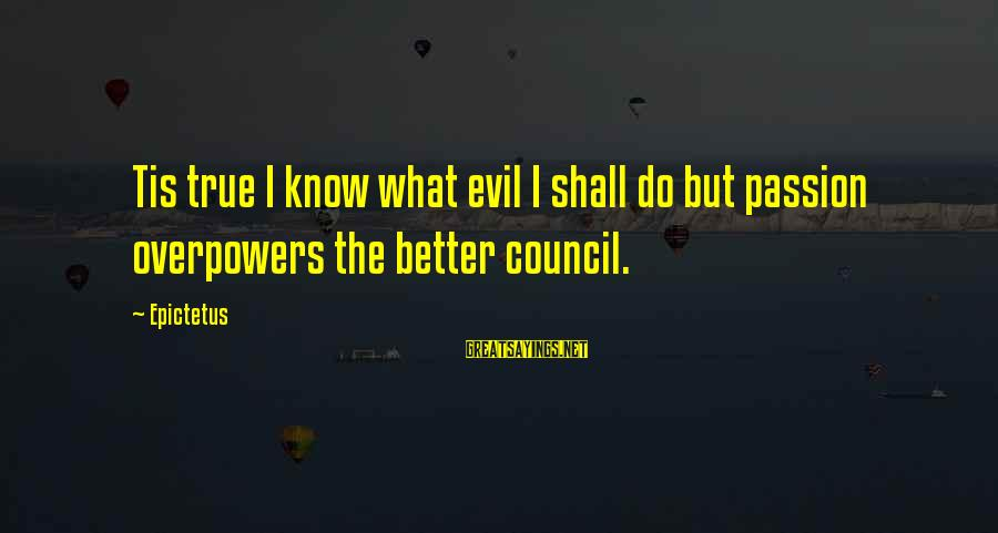 Sickrooms Sayings By Epictetus: Tis true I know what evil I shall do but passion overpowers the better council.