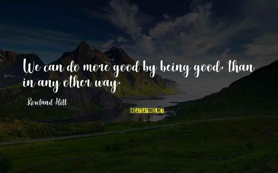 Sickrooms Sayings By Rowland Hill: We can do more good by being good, than in any other way.