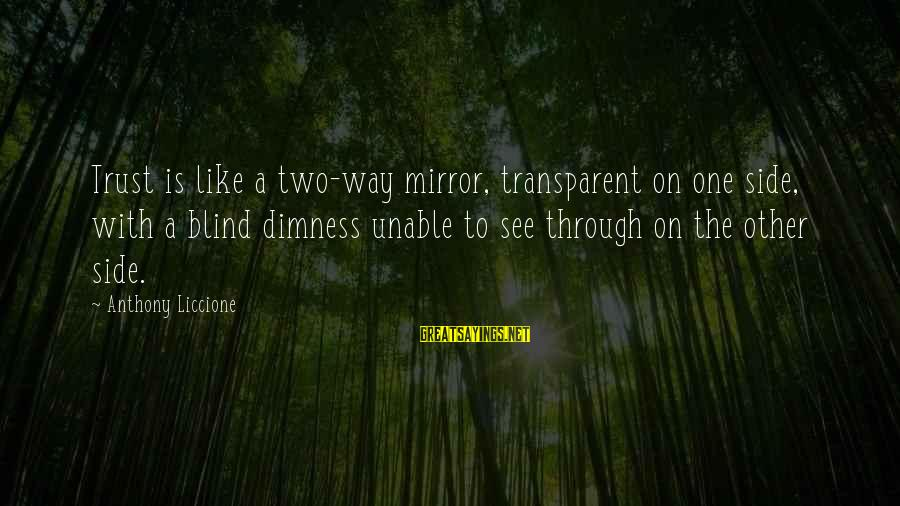 Side Mirror Sayings By Anthony Liccione: Trust is like a two-way mirror, transparent on one side, with a blind dimness unable