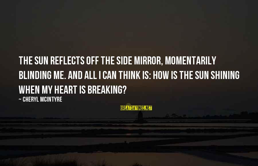 Side Mirror Sayings By Cheryl McIntyre: The sun reflects off the side mirror, momentarily blinding me. And all I can think