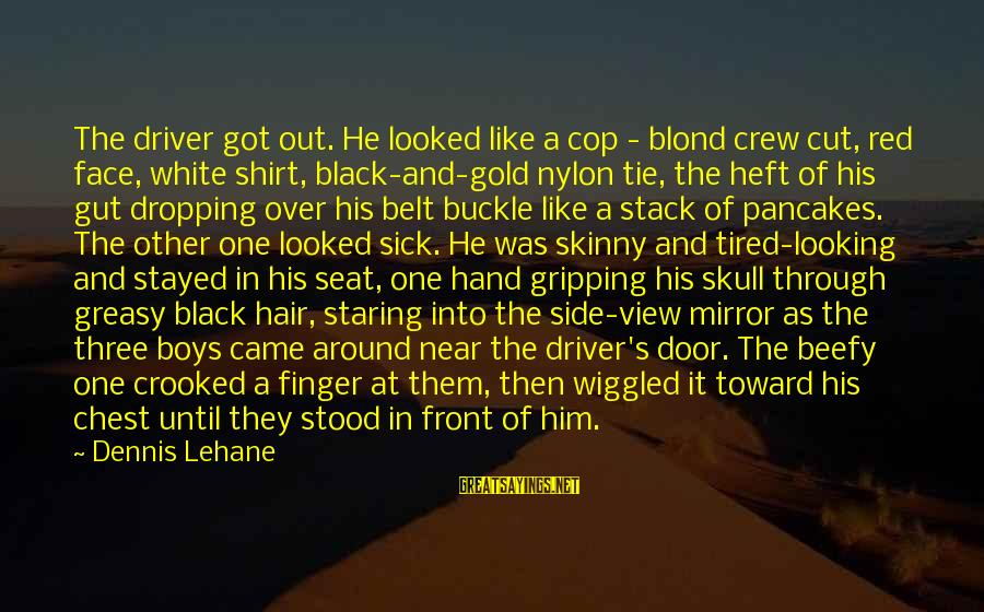 Side Mirror Sayings By Dennis Lehane: The driver got out. He looked like a cop - blond crew cut, red face,
